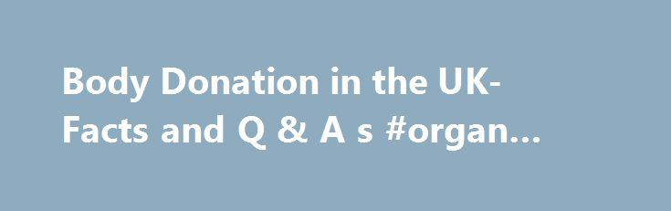 Body Donation in the UK- Facts and Q & A s #organ #donations http://donate.remmont.com/body-donation-in-the-uk-facts-and-q-a-s-organ-donations/  #donating body to medical science # Body Donation Body Donation Q A s Frequently asked questions about body donation What is the role of the HTA in body donation Anatomy is the study of the structure and functions of the body The HTA licenses and inspects establishments such as medical schools which teach anatomy using […]