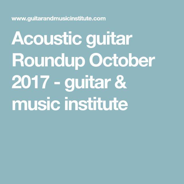 Acoustic guitar Roundup October 2017 - guitar & music institute