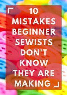 Check out our list of 10 Mistakes Beginner Sewists Don't Know They Are Making and see which ones you may be guilty of!