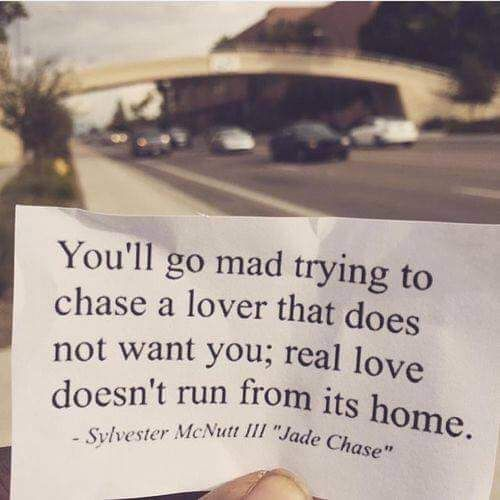 You'll go mad trying to chase a lover that does not want you, real love doesn't run from its home.