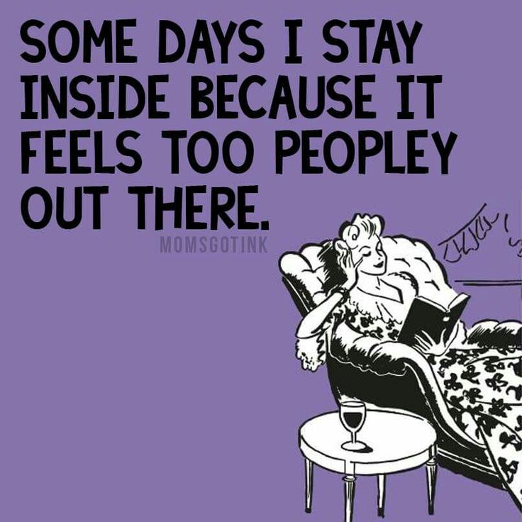 Some Days I Stay Inside Because It Feels Too Peopley Out There -momsgotink