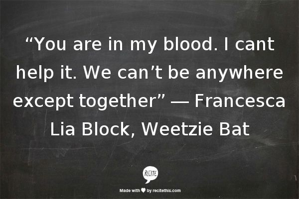 """You are in my blood"" -Francesca Lia Block, Weetzie Bat"
