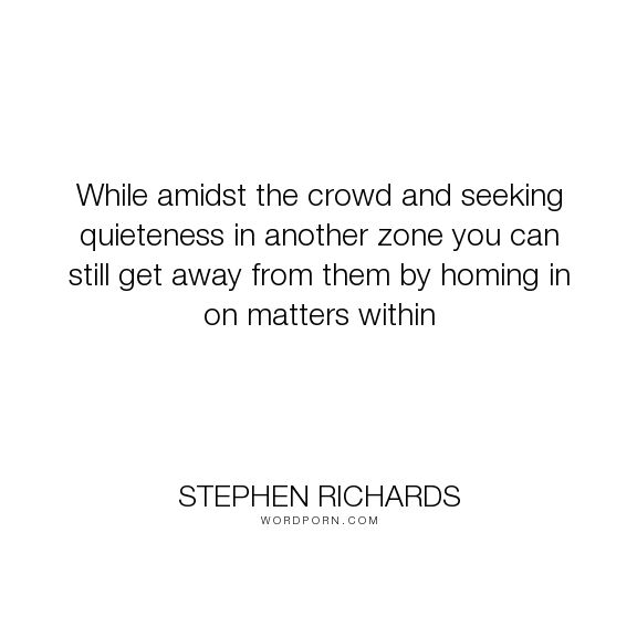 """Stephen Richards - """"While amidst the crowd and seeking quieteness in another zone you can still get away..."""". happiness, success, spiritual, spirituality, money, self-help, goals, opportunity, self-realization, focus, positivity, law-of-attraction, life-changing, self-motivation, mind-power, mind-body-spirit, goal-setting, positive-thoughts, new-thought, stephen-richards, new-age, wealth-creation, opportunities, manifestation, self-belief, self-growth, cosmic-ordering, manifesting…"""