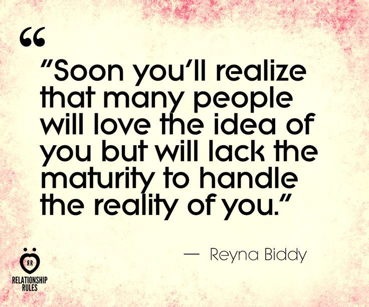 Soon you'll realize that many people will love the idea of you, but will lack the maturity to handle the reality of you. – Reyna Biddy thedailyquotes.com