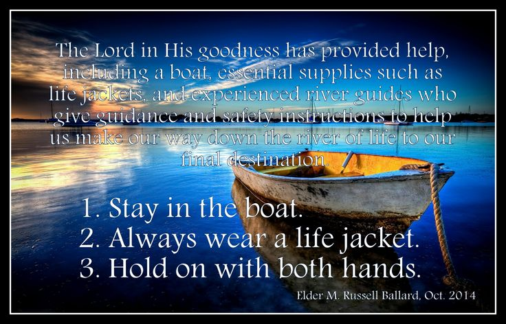 Stay in the boat, wear a life jacket and hold on with both hands. Elder M. Russell Ballard, Oct 2014 General Conference
