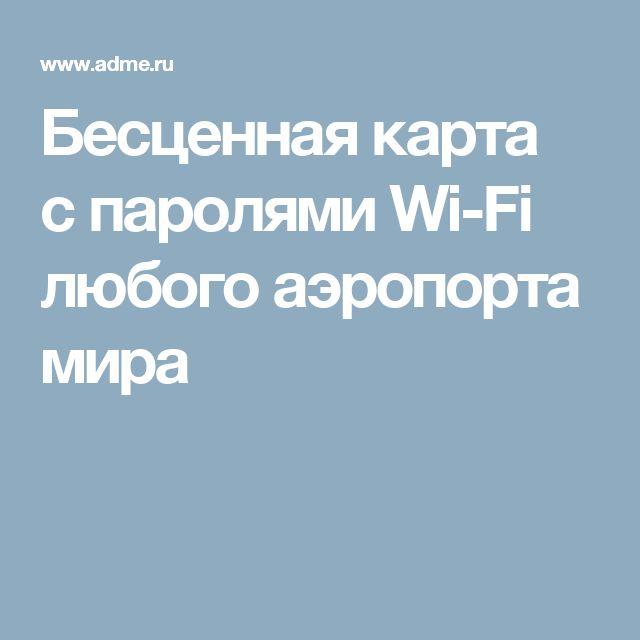 Бесценная карта спаролями Wi-Fi любого аэропорта мира
