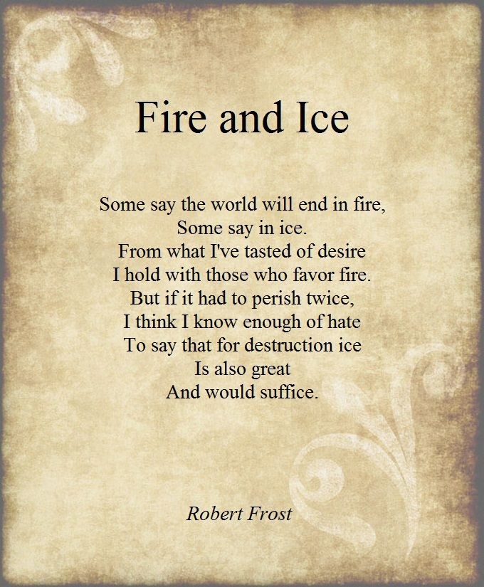 """Some say the world will end in fire,  Some say in ice.  From what I've tasted of desire  I hold with those who favor fire.  But if it had to perish twice,  I think I know enough of hate  To say that for destruction ice  Is also great  And would suffice""   Fire and Ice, Robert Frost"