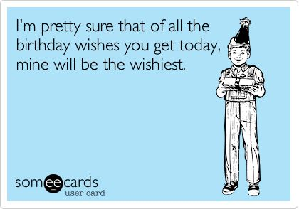 Funny Birthday Ecard: I'm pretty sure that of all the birthday wishes you get today, mine will be the wishiest.