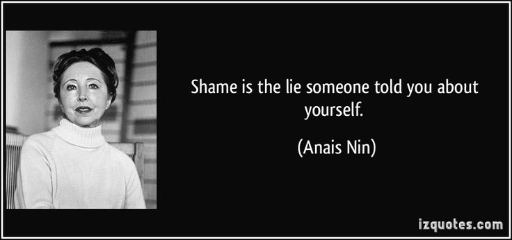 Shame is the lie someone told you about yourself. - Anais Nin