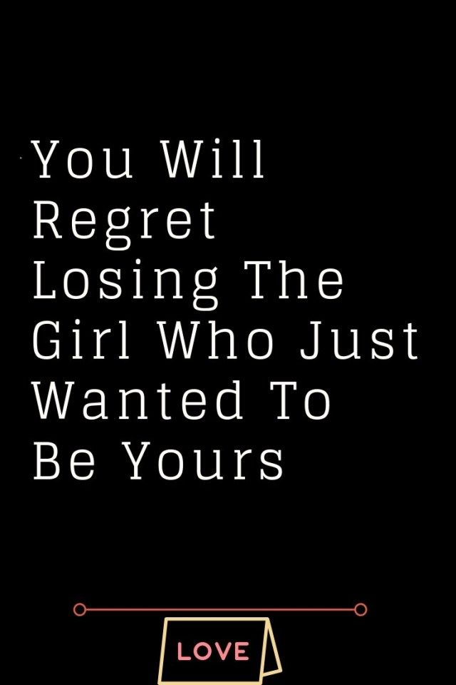 You Will Regret Losing The Girl Who Just Wanted To Be Yours Thoughts Feeds Whatislove Lovesayings Regret Quotes Lost Myself Quotes Love Quotes For Boyfriend