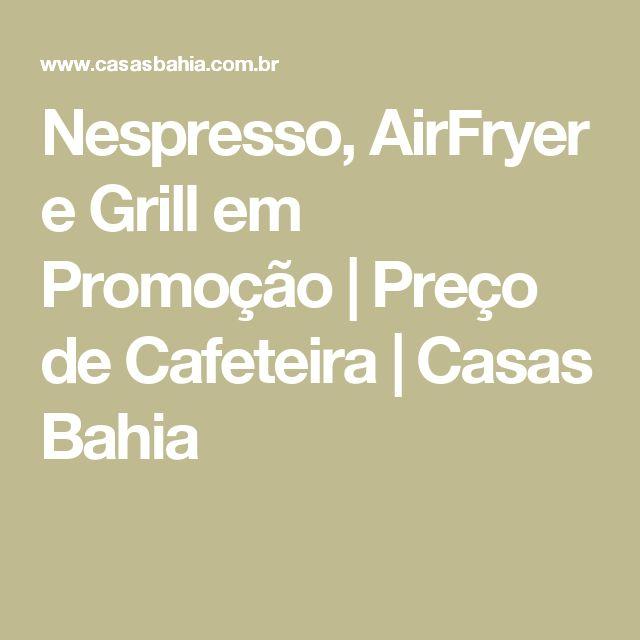 Nespresso, AirFryer e Grill em Promoção | Preço de Cafeteira | Casas Bahia