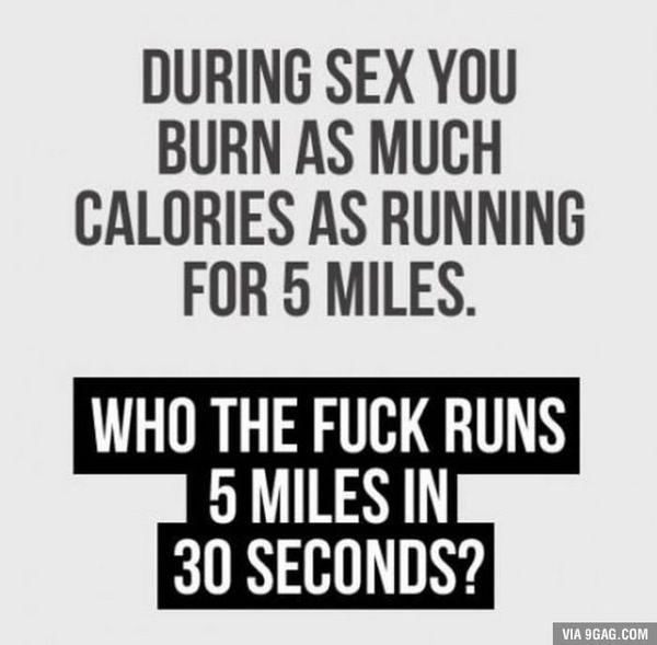 Во время секса ты сжигаешь столько же калорий, сколько после пробежки на 5 миль. Кто бл*ть пробегает 5 миль за 30 секунд???