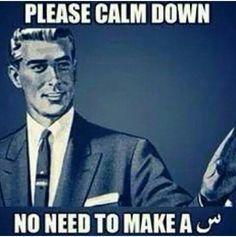 Please calm down. No need to make a س