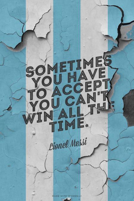 A veces hay que aceptar que no se puede ganar todo el tiempo. - Lionel Messi