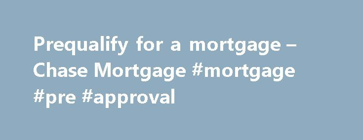 Prequalify for a mortgage – Chase Mortgage #mortgage #pre #approval http://mortgage.remmont.com/prequalify-for-a-mortgage-chase-mortgage-mortgage-pre-approval/  #prequalify mortgage # Please enter a valid 5-digit Zip Code. We were not able to find the Zip Code you enter. Please check the Zip Code to make sure it was entered correctly. The Chase product or service you selected is not available in the ZIP code you entered. Please check the ZIP code to be sure it was entered correctly. For more…
