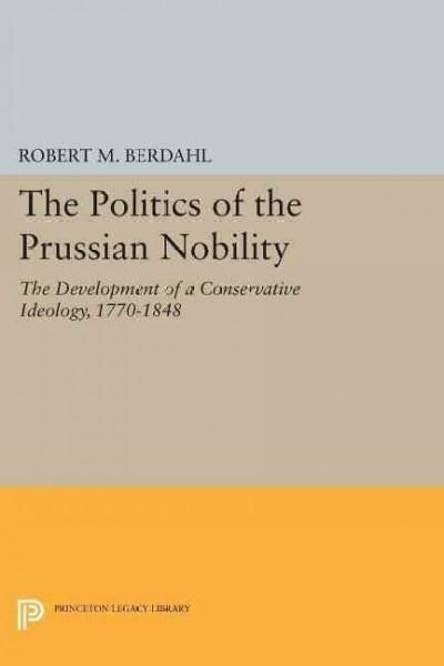 The Politics of the Prussian Nobility: The Development of a Conservative Ideology, 1770-1848