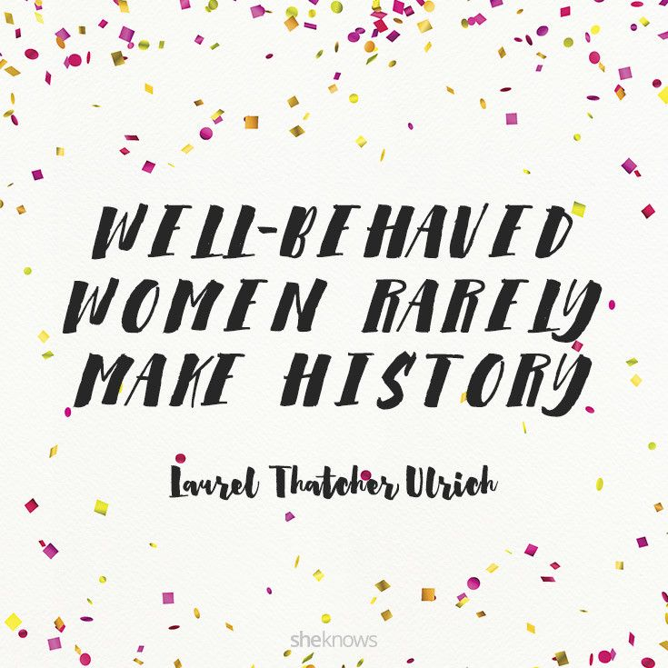 """Well-behaved women rarely make history."" – Laurel Thatcher Ulrich #inspiration #quotes 12 Inspiring quotes by women"