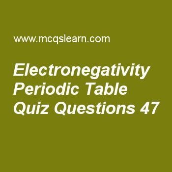 Learn quiz on electronegativity periodic table, chemistry quiz 47 to practice. Free chemistry MCQs questions and answers to learn electronegativity periodic table MCQs with answers. Practice MCQs to test knowledge on electronegativity periodic table, energy of revolving electron, metallic solids, boiling point and external pressure, plasma state worksheets.  Free electronegativity periodic table worksheet has multiple choice quiz questions as bond formed by elements of widely different...