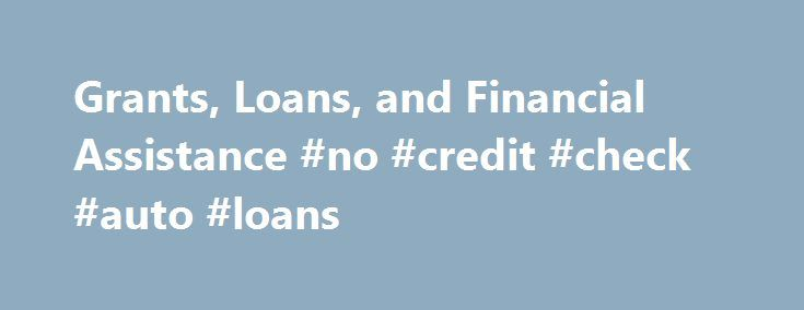 Grants, Loans, and Financial Assistance #no #credit #check #auto #loans http://loans.remmont.com/grants-loans-and-financial-assistance-no-credit-check-auto-loans/  #government home loans # Services Grants, Loans, and Financial Assistance Page Content Making Home Affordable © – Check whether you might be eligible for mortgage modification or refinance through the Making Home Affordable Program. Treasury Hunt – Determine if a deceased relative owned U.S. Department of the Treasury securities…