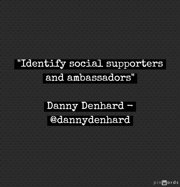 identify social supporters and ambassadors - @Danny Denhard