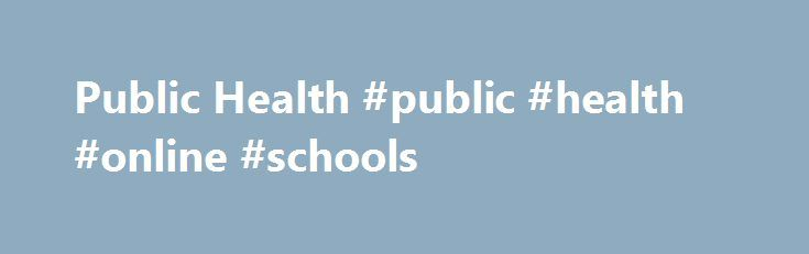 Public Health #public #health #online #schools http://singapore.remmont.com/public-health-public-health-online-schools/  # FUTURE STUDENTS The field of Public Health is one of the fastest growing industries in the world today. Currently in the United States there are over 1 million Public Health jobs in the public, private, and non-profit sectors. According to the Bureau of Labor Statistics, employment in the Public Health field is projected to grow 20% by 2020, faster than the average. This…