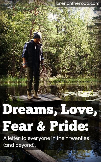 Life is short. Have a dream. Spend time with your family. Love your fears. Be proud. Have a whole lot of fun.