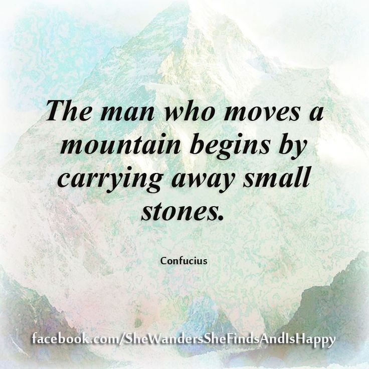 The man who moves a mountain begins by carrying away small stones.  ~ #Confucius #quote #perseverance