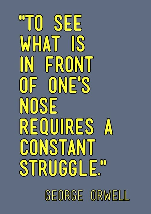 """To see what is in front of one's nose requires a constant struggle."" - George Orwell #quotation"