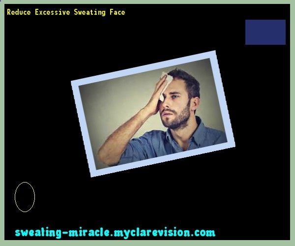 Reduce Excessive Sweating Face 212841 - Your Body to Stop Excessive Sweating In 48 Hours - Guaranteed!