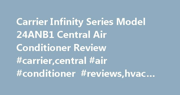 Carrier Infinity Series Model 24ANB1 Central Air Conditioner Review #carrier,central #air #conditioner #reviews,hvac #reviews http://botswana.remmont.com/carrier-infinity-series-model-24anb1-central-air-conditioner-review-carriercentral-air-conditioner-reviewshvac-reviews/  # Carrier Infinity Series Model 24ANB1 Central Air Conditioner Review The Carrier Infinity 24ANB1 is a 2-stage, 21 SEER AC and one of the top models on the market. It will cut cooling bills by more than 50% when it…