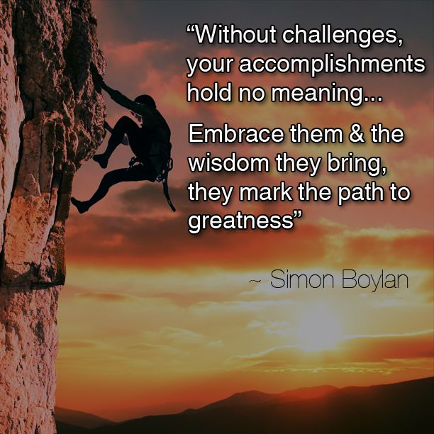 """""""Without challenges, your accomplishments hold no meaning... Embrace them & the wisdom they bring, they mark the path to greatness"""" ~ Simon Boylan"""