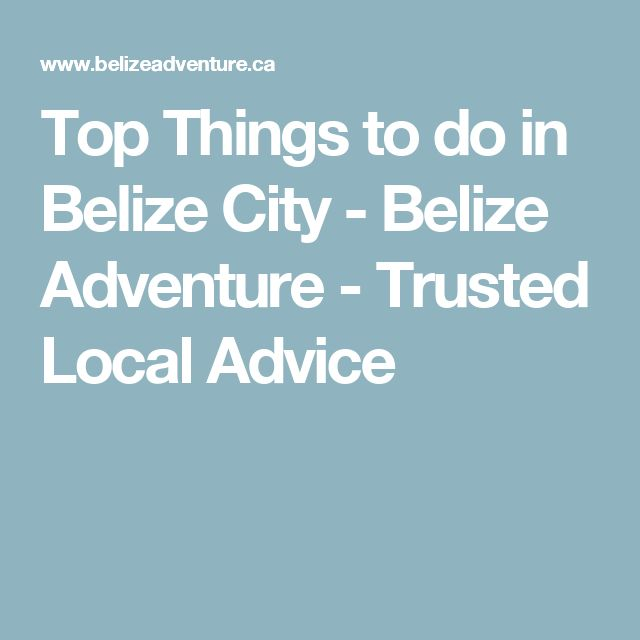 Top Things to do in Belize City - Belize Adventure - Trusted Local Advice
