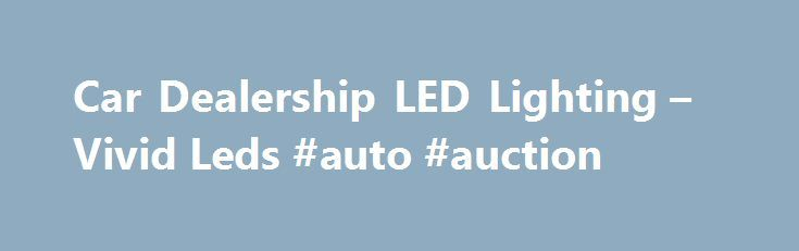 Car Dealership LED Lighting – Vivid Leds #auto #auction http://netherlands.remmont.com/car-dealership-led-lighting-vivid-leds-auto-auction/  #led auto lights # The amazing clear look of our bright white LED spotlight bulbs really makes the cars shine! By installing a 6 watt LED Par 30 bulb instead of the traditional 50 watt halogen bulbs, you are not only saving wattage but also on your emissions. The LED lamp does not produce heat so your air conditioning does not have to run near as much…