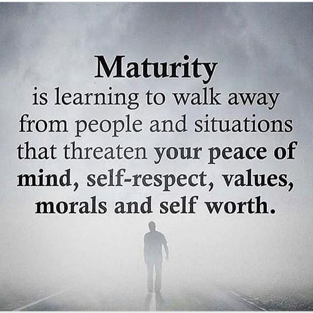 Maturity is learning to walk away from people and situations..