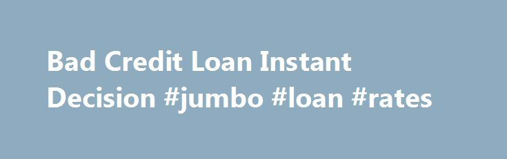 Bad Credit Loan Instant Decision #jumbo #loan #rates http://loan.remmont.com/bad-credit-loan-instant-decision-jumbo-loan-rates/  #bad credit loans instant decision # To assist them to, on line loan Bad credit loan instant decision providers are providing personal loans for laid-off in order to reach money requirements. It is free of charge without added charges. See exactly how much you have Bad credit loan instant decision to pay as awareness and…The post Bad Credit Loan Instant Decision…