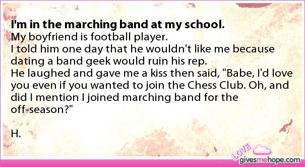 True love - I'm in the marching band at my school.