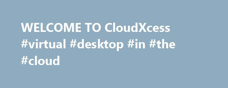 WELCOME TO CloudXcess #virtual #desktop #in #the #cloud http://utah.remmont.com/welcome-to-cloudxcess-virtual-desktop-in-the-cloud/  # There two categories of companies doing the DATA on CLOUD business. one who are the likes of GOOGLE, AMAZON etc. (cos. who are core DATA center companies), and the second category is of the companies who have CLOUD as one of their product portfolios. It is with the Second Category that a proper charter of services should be laid out for the sake of security…