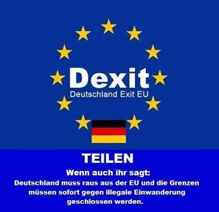 DEXIT! Deutschland Exit EU! Deutschland muss raus aus der EU und die Grenzen müssen sofort gegen illegale Einwanderung geschlossen werden.