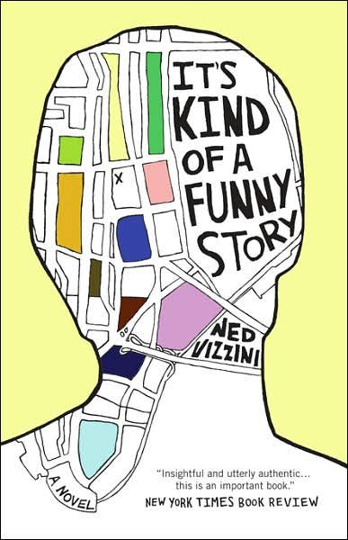 It's Kind of a Funny Story by Ned Vizzini-loved the movie, didn't know there was a book!