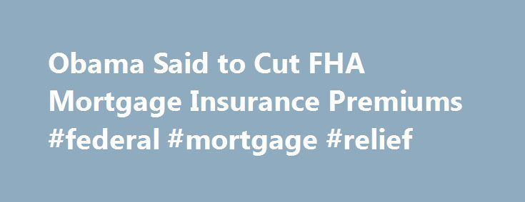 Obama Said to Cut FHA Mortgage Insurance Premiums #federal #mortgage #relief http://money.remmont.com/obama-said-to-cut-fha-mortgage-insurance-premiums-federal-mortgage-relief/  #obama mortgage # Obama Said to Cut FHA Mortgage Insurance Premiums In an effort to expand homeownership among lower-income buyers, President Barack Obama plans to cut mortgage-insurance premiums charged by a government agency. The annual fees the Federal Housing Administration charges to guarantee mortgages will be…