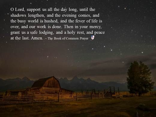 O Lord, support us all the day long, until the shadows lengthen, and the evening comes, and the busy world is hushed, and the fever of life is over, and our work is done. Then in your mercy, grant us a safe lodging, and a holy rest, and peace at the last. Amen. ~ The Book of Common Prayer