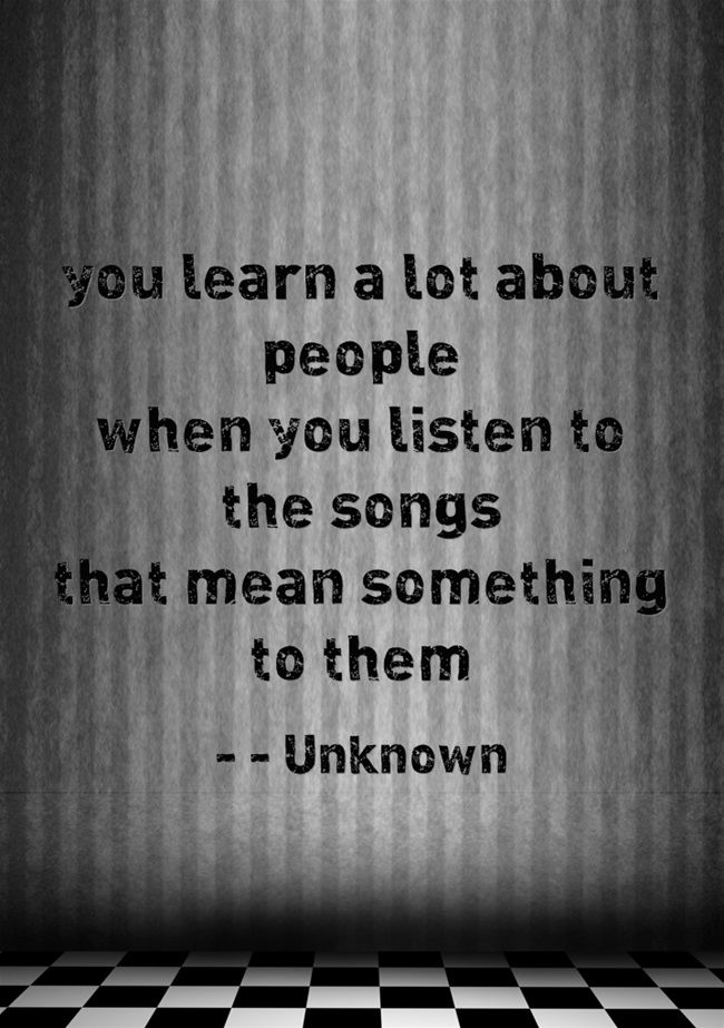 ''You learn a lot about people when you listen to the songs that mean something to them'' Unknown