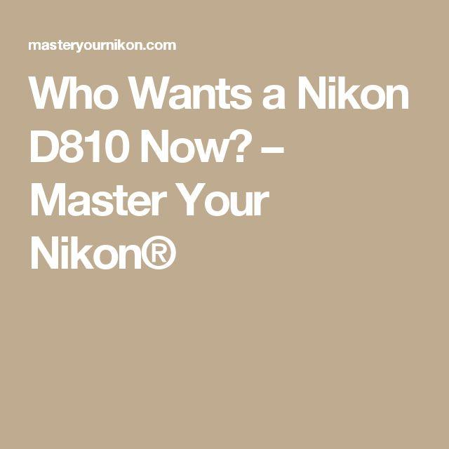 Who Wants a Nikon D810 Now? – Master Your Nikon®