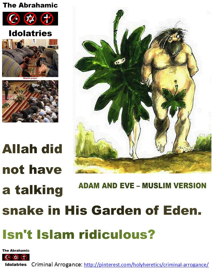 "Allah did not have a talking snake in His Garden of Eden. Isn't Islam ridiculous? Click image for results of my poll!  Christians go to the Muslim hell for their horrific idolatry, their ""shirk"" - their absurd, criminal belief in the Trinity. The merciful Allah does not forgive such a heinous crime of sharing the throne with Him. http://www.pinterest.com/pin/540924605216216230/ http://www.pinterest.com/pin/540924605216216165/ http://www.pinterest.com/pin/540924605216223019/"