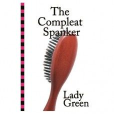 The Compleat Spanker by Lady Green:  Lady Green, a lifelong spanking aficionado, covers the bases of consensual adult erotic spanking: negotiation, roles, anatomy, implements, positions and more. Witty, practical, and very readable and friendly, The Compleat Spanker is an ideal gift for anyone contemplating an over-the-knee adventure.