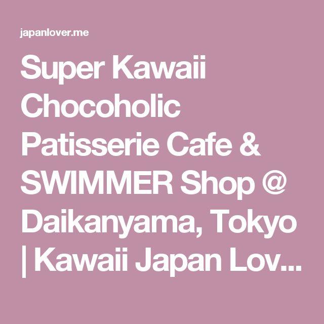 Super Kawaii Chocoholic Patisserie Cafe & SWIMMER Shop @ Daikanyama, Tokyo | Kawaii Japan Lover Me
