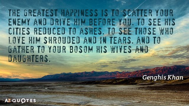 Genghis Khan quote: The Greatest Happiness is to scatter your enemy and drive him before you...