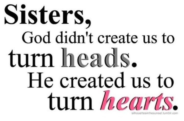 Sisters, God didn't create us to turn heads. He created us to turn hearts.