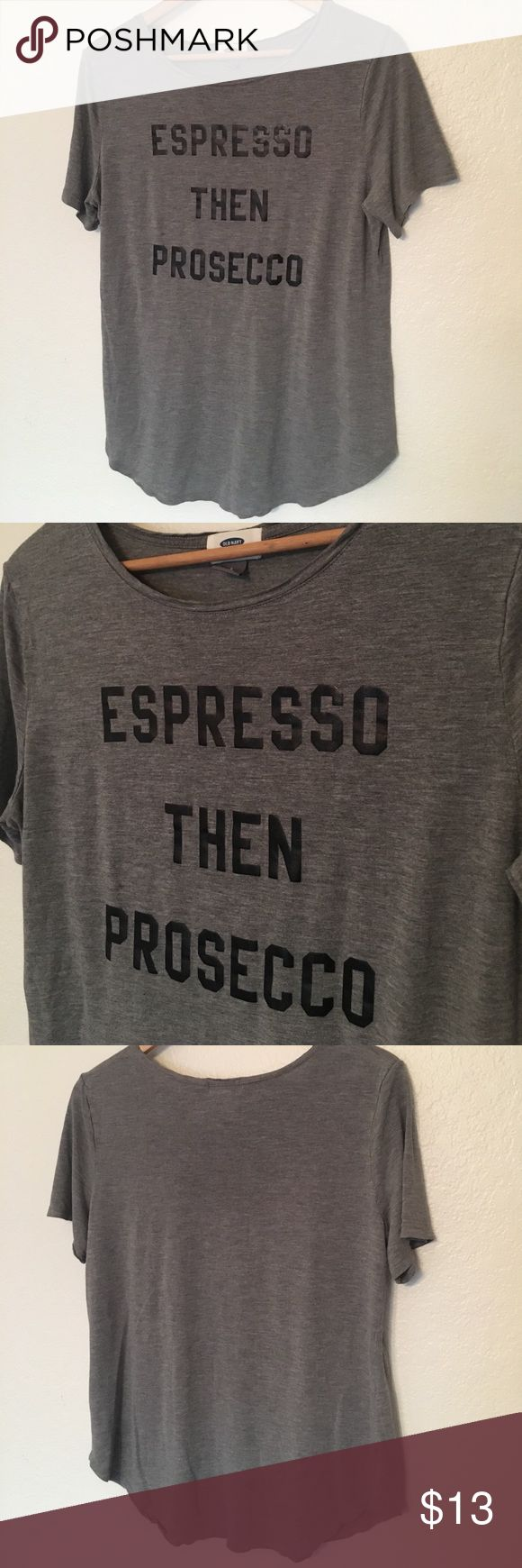 Espresso then Prosecco Tee This tee is a grey color with black lettering that says, Espresso then Prosecco! 🙌🏻 Only worn a couple of times. Size L. Save on ✈️SHIPPING✈️and 🎁BUNDLE! I even give a discount on 3 or more regularly priced item bundles. I always accept reasonable offers with the offer button! 🚫❌Lowball offers please! Old Navy Tops