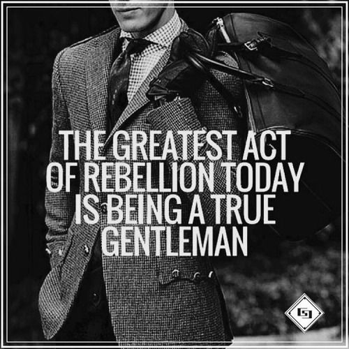 Rebel well. Be a true gentleman, and an exceptional man of God.